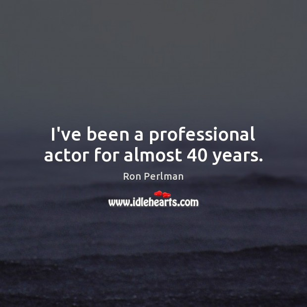 Image, I've been a professional actor for almost 40 years.