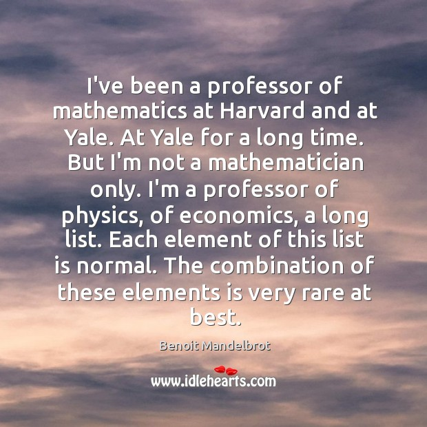 I've been a professor of mathematics at Harvard and at Yale. At Benoit Mandelbrot Picture Quote