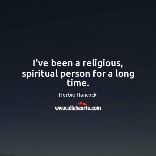 Image, I've been a religious, spiritual person for a long time.