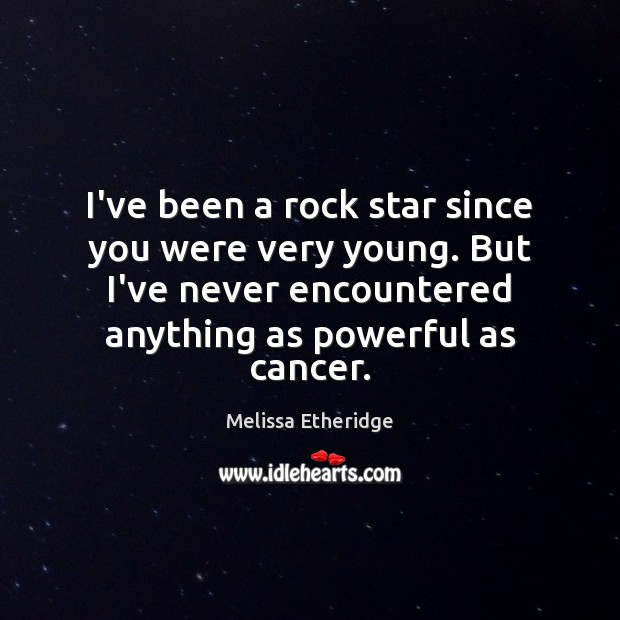 I've been a rock star since you were very young. But I've Melissa Etheridge Picture Quote