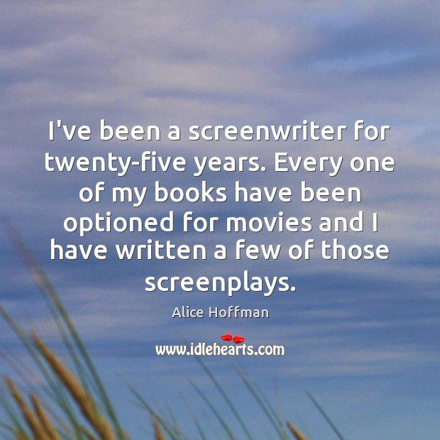 I've been a screenwriter for twenty-five years. Every one of my books Alice Hoffman Picture Quote