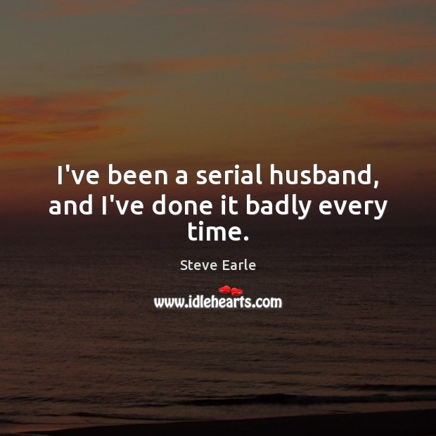 I've been a serial husband, and I've done it badly every time. Steve Earle Picture Quote