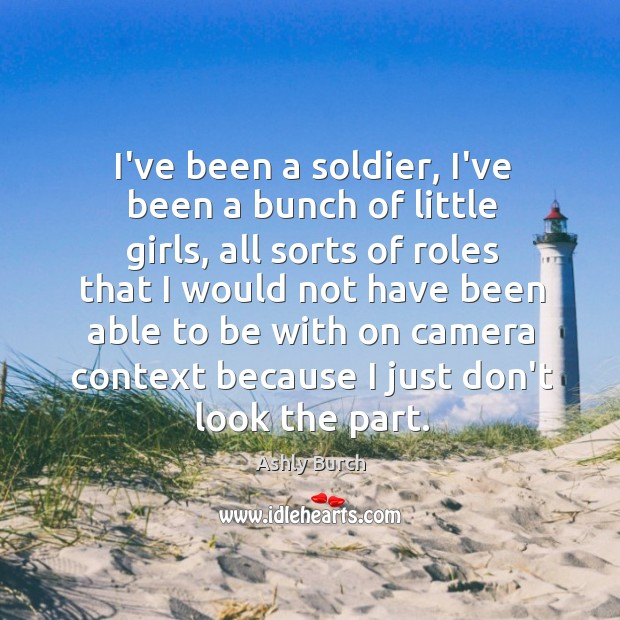 I've been a soldier, I've been a bunch of little girls, all Ashly Burch Picture Quote