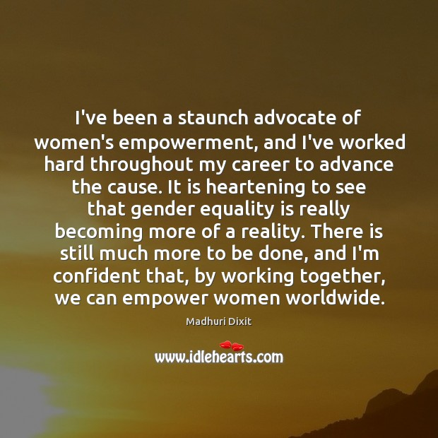 I've been a staunch advocate of women's empowerment, and I've worked hard Equality Quotes Image