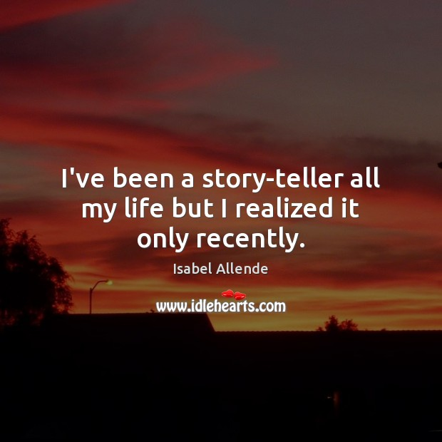 I've been a story-teller all my life but I realized it only recently. Image
