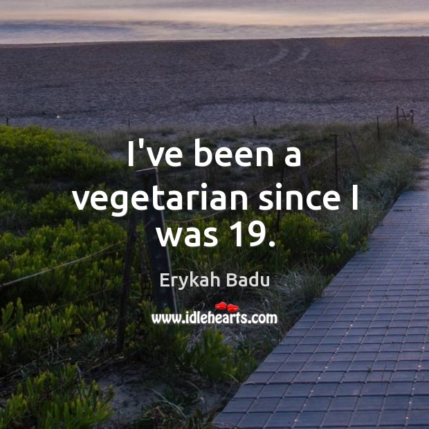 Image, I've been a vegetarian since I was 19.