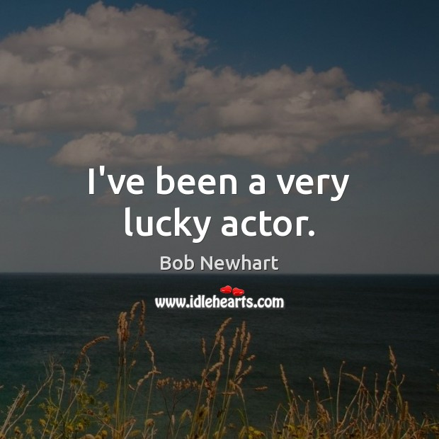 I've been a very lucky actor. Image