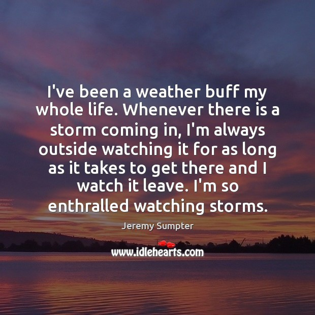 I've been a weather buff my whole life. Whenever there is a Image
