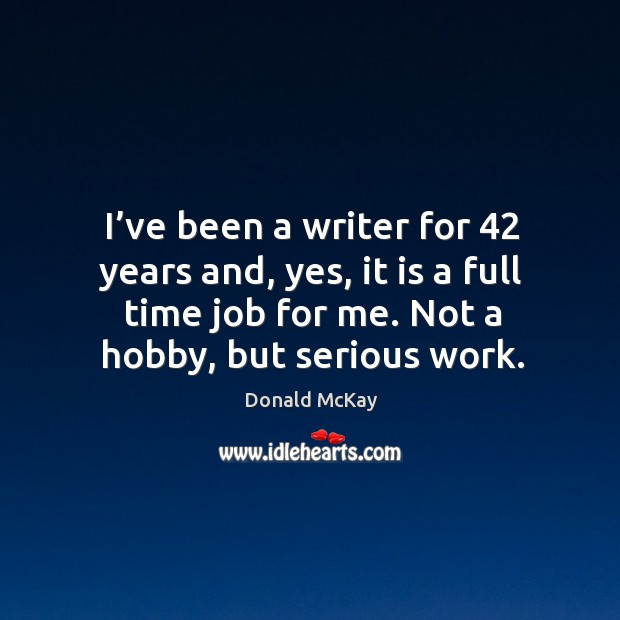 I've been a writer for 42 years and, yes, it is a full time job for me. Not a hobby, but serious work. Image