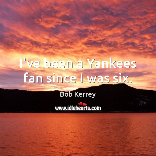Image, I've been a Yankees fan since I was six.