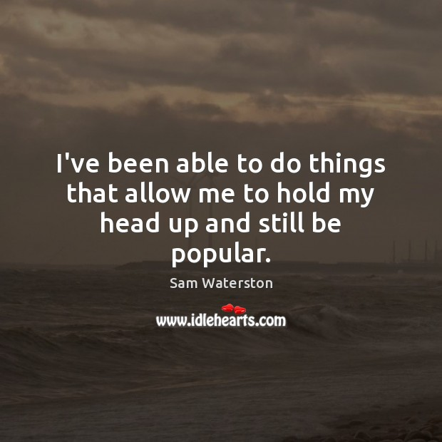 I've been able to do things that allow me to hold my head up and still be popular. Sam Waterston Picture Quote