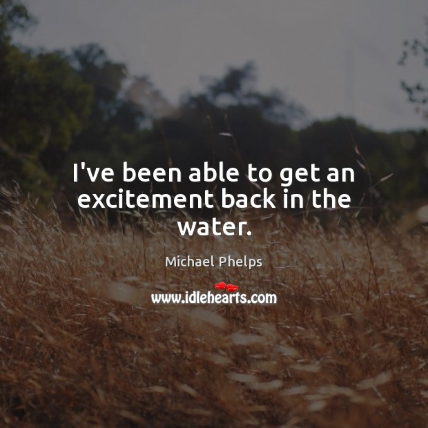 I've been able to get an excitement back in the water. Michael Phelps Picture Quote