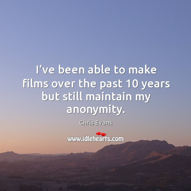 I've been able to make films over the past 10 years but still maintain my anonymity. Chris Evans Picture Quote