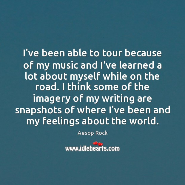 I've been able to tour because of my music and I've learned Image
