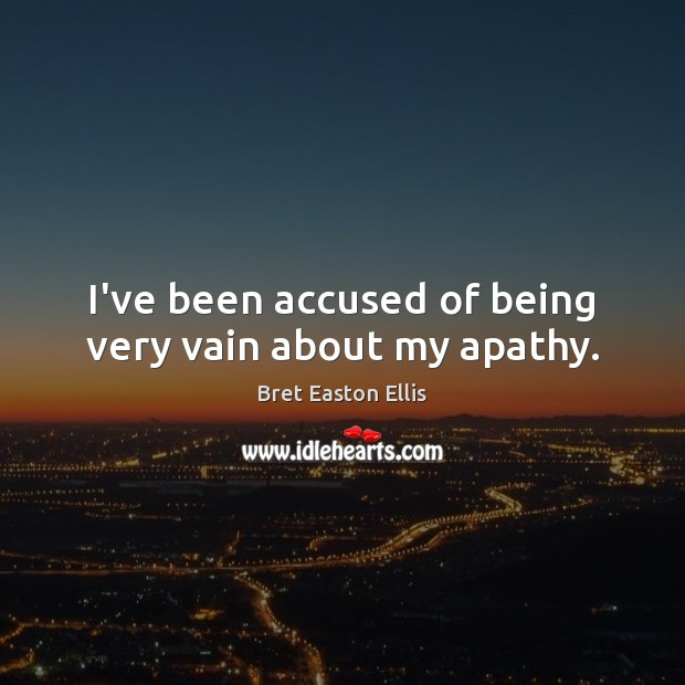 I've been accused of being very vain about my apathy. Image