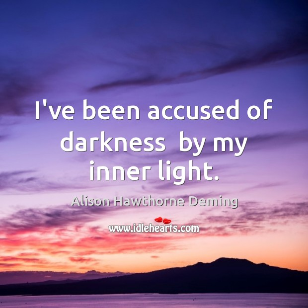 I've been accused of darkness  by my inner light. Alison Hawthorne Deming Picture Quote