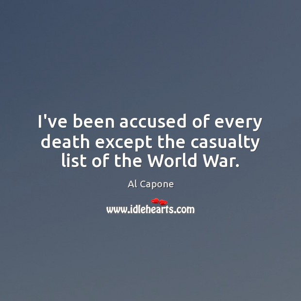Image, I've been accused of every death except the casualty list of the World War.