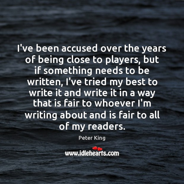 I've been accused over the years of being close to players, but Peter King Picture Quote