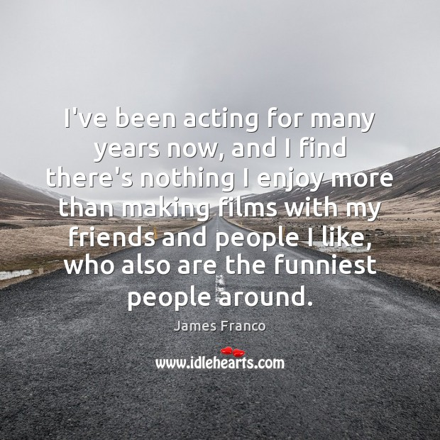 I've been acting for many years now, and I find there's nothing James Franco Picture Quote