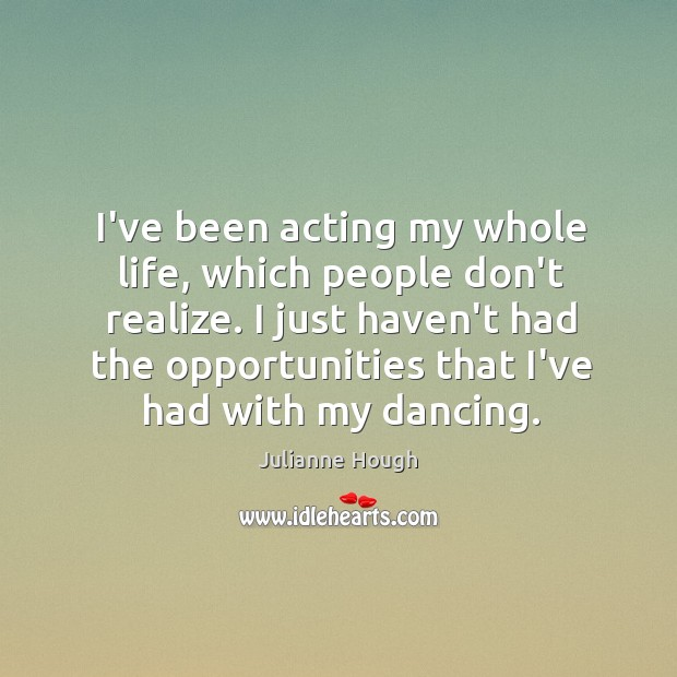 I've been acting my whole life, which people don't realize. I just Julianne Hough Picture Quote