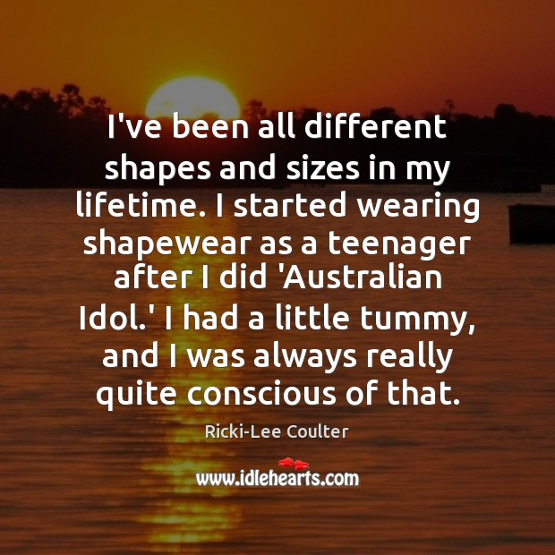 I've been all different shapes and sizes in my lifetime. I started Image