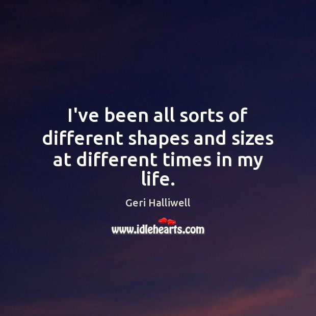 I've been all sorts of different shapes and sizes at different times in my life. Geri Halliwell Picture Quote