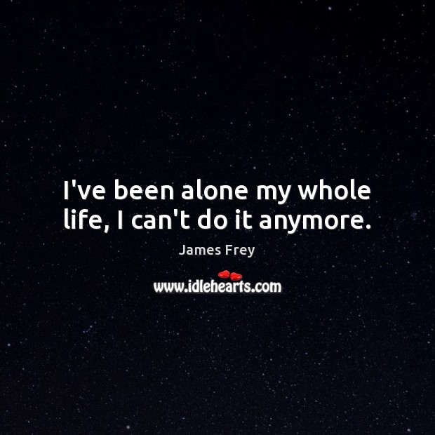 I've been alone my whole life, I can't do it anymore. James Frey Picture Quote