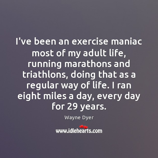 I've been an exercise maniac most of my adult life, running marathons Image