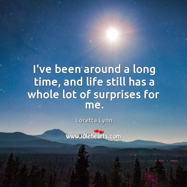 I've been around a long time, and life still has a whole lot of surprises for me. Loretta Lynn Picture Quote