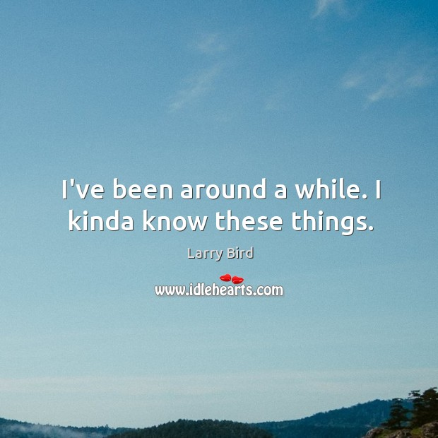 I've been around a while. I kinda know these things. Larry Bird Picture Quote