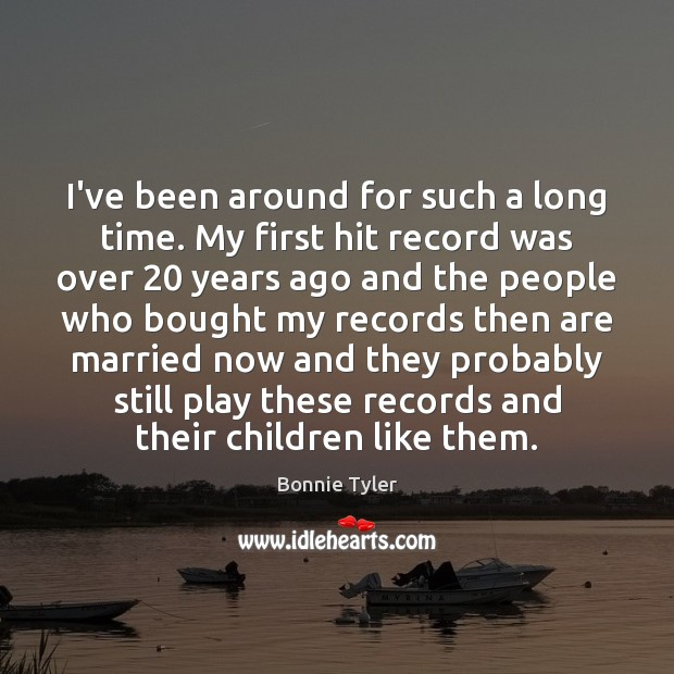 I've been around for such a long time. My first hit record Image