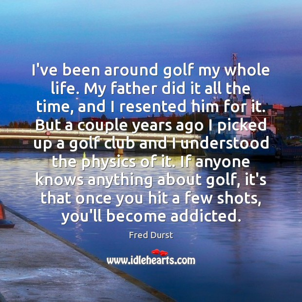I've been around golf my whole life. My father did it all Fred Durst Picture Quote