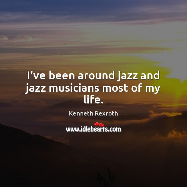Image, I've been around jazz and jazz musicians most of my life.