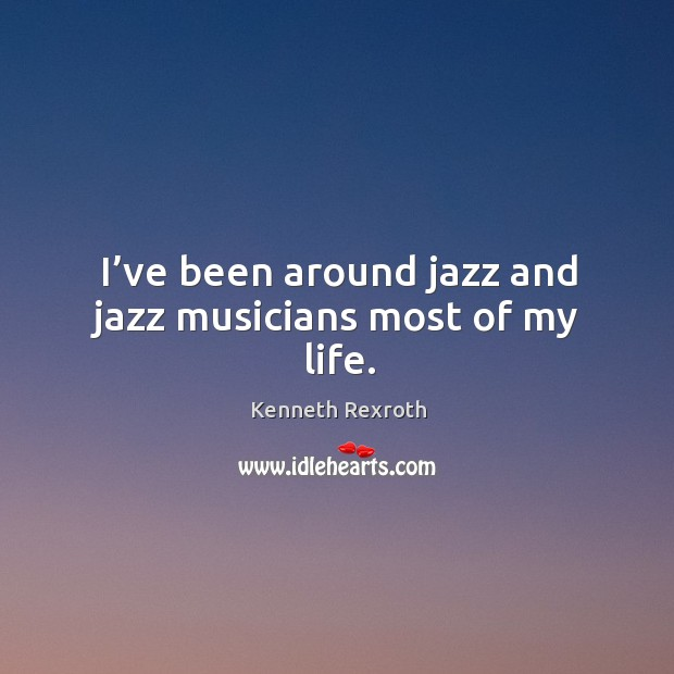 I've been around jazz and jazz musicians most of my life. Kenneth Rexroth Picture Quote