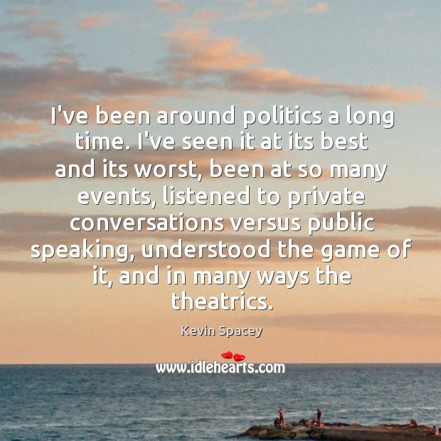 I've been around politics a long time. I've seen it at its Image