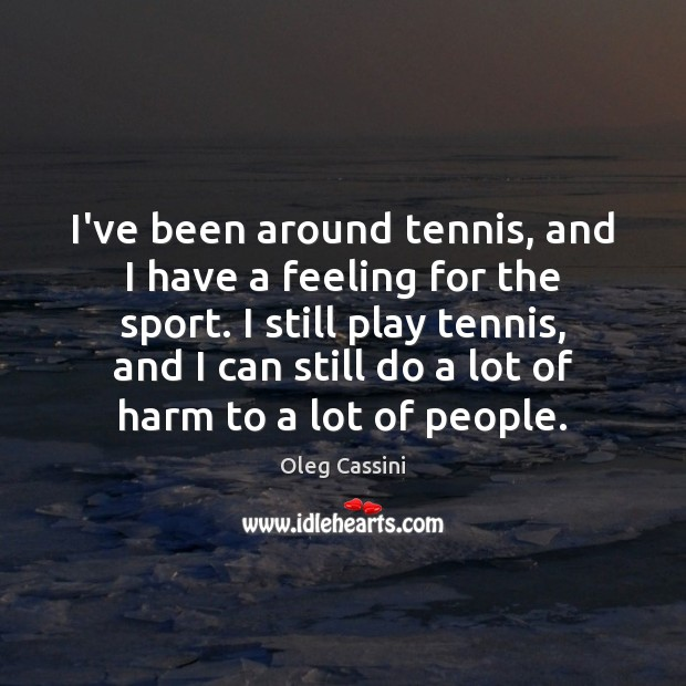 I've been around tennis, and I have a feeling for the sport. Image