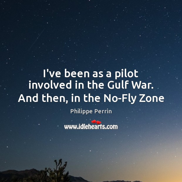 I've been as a pilot involved in the Gulf War. And then, in the No-Fly Zone Image