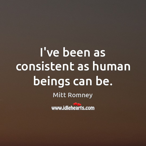 I've been as consistent as human beings can be. Mitt Romney Picture Quote