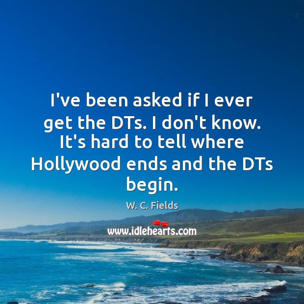 I've been asked if I ever get the DTs. I don't know. W. C. Fields Picture Quote