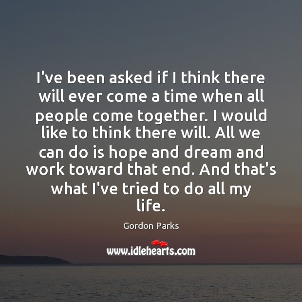 Gordon Parks Picture Quote image saying: I've been asked if I think there will ever come a time