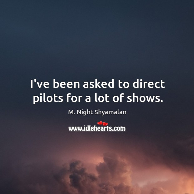 I've been asked to direct pilots for a lot of shows. M. Night Shyamalan Picture Quote