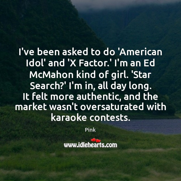 I've been asked to do 'American Idol' and 'X Factor.' I'm Pink Picture Quote