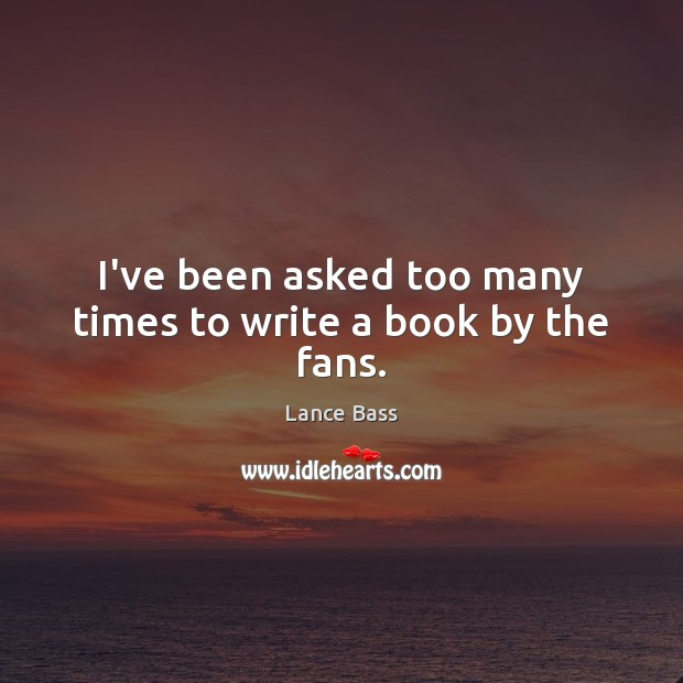 I've been asked too many times to write a book by the fans. Lance Bass Picture Quote