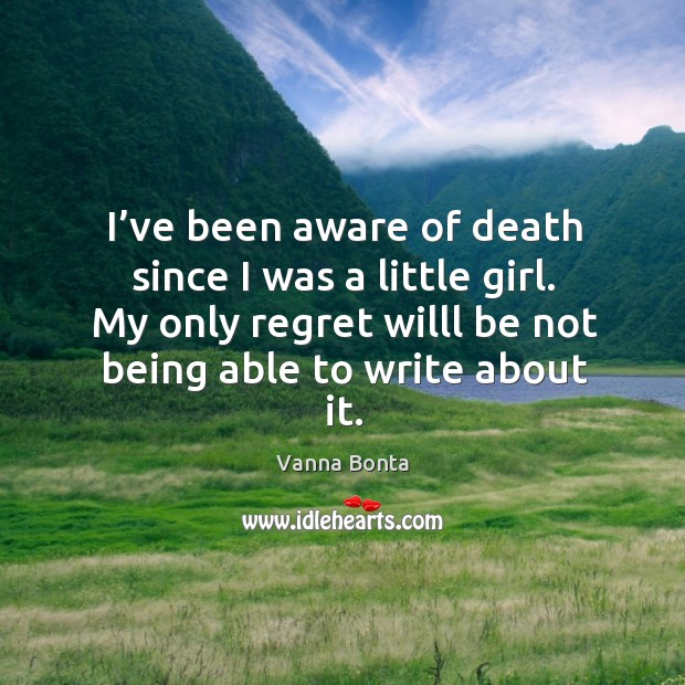 I've been aware of death since I was a little girl. My only regret willl be not being able to write about it. Image