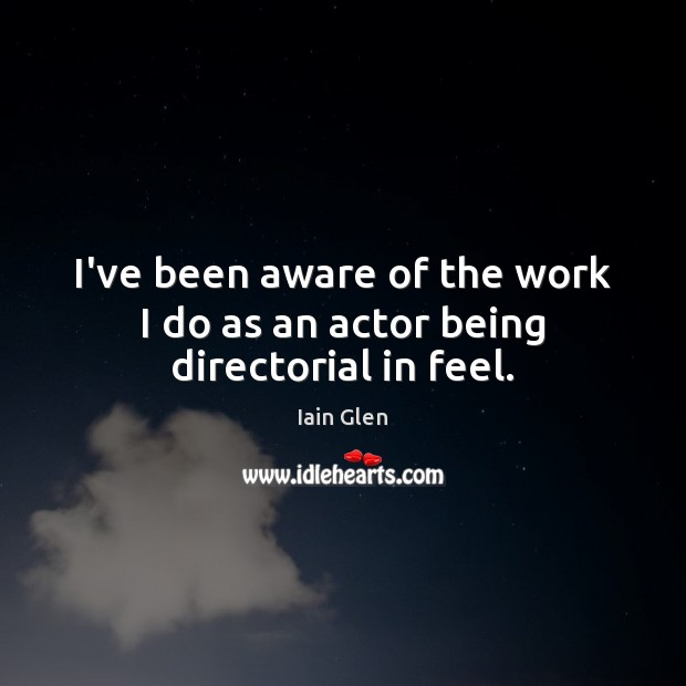 I've been aware of the work I do as an actor being directorial in feel. Image