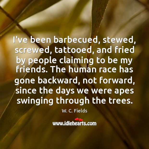 I've been barbecued, stewed, screwed, tattooed, and fried by people claiming to W. C. Fields Picture Quote