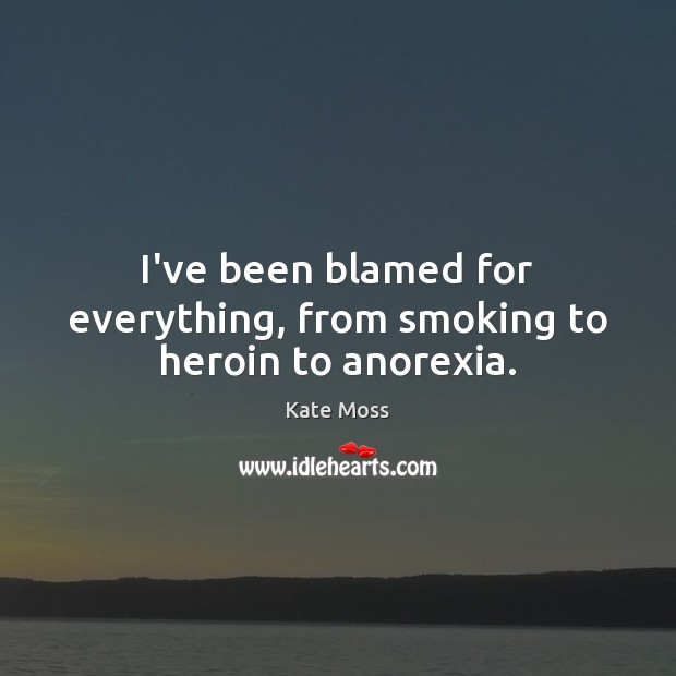I've been blamed for everything, from smoking to heroin to anorexia. Kate Moss Picture Quote