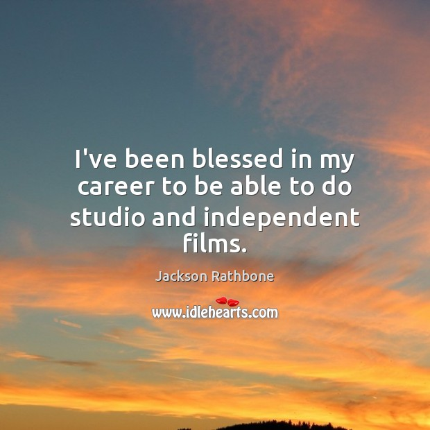 I've been blessed in my career to be able to do studio and independent films. Image