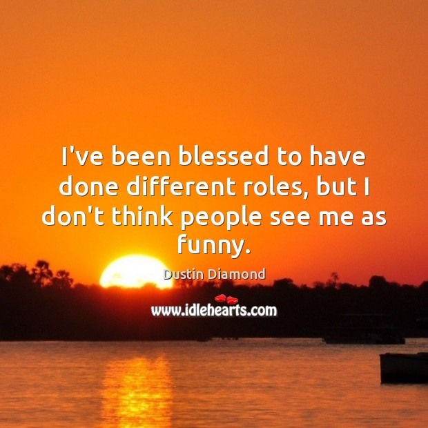 I've been blessed to have done different roles, but I don't think people see me as funny. Dustin Diamond Picture Quote