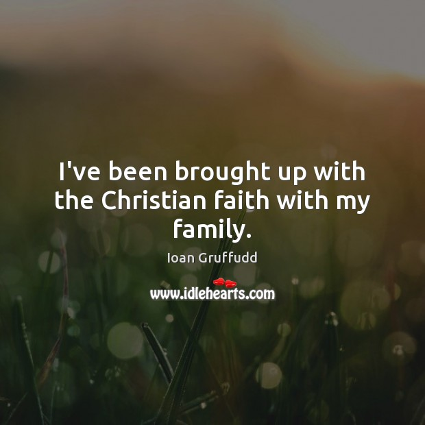 Image, I've been brought up with the Christian faith with my family.